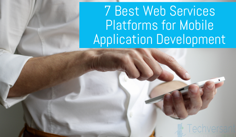 7 BEST WEB SERVICES PLATFORMS FOR MOBILE APPLICATION DEVELOPMENT